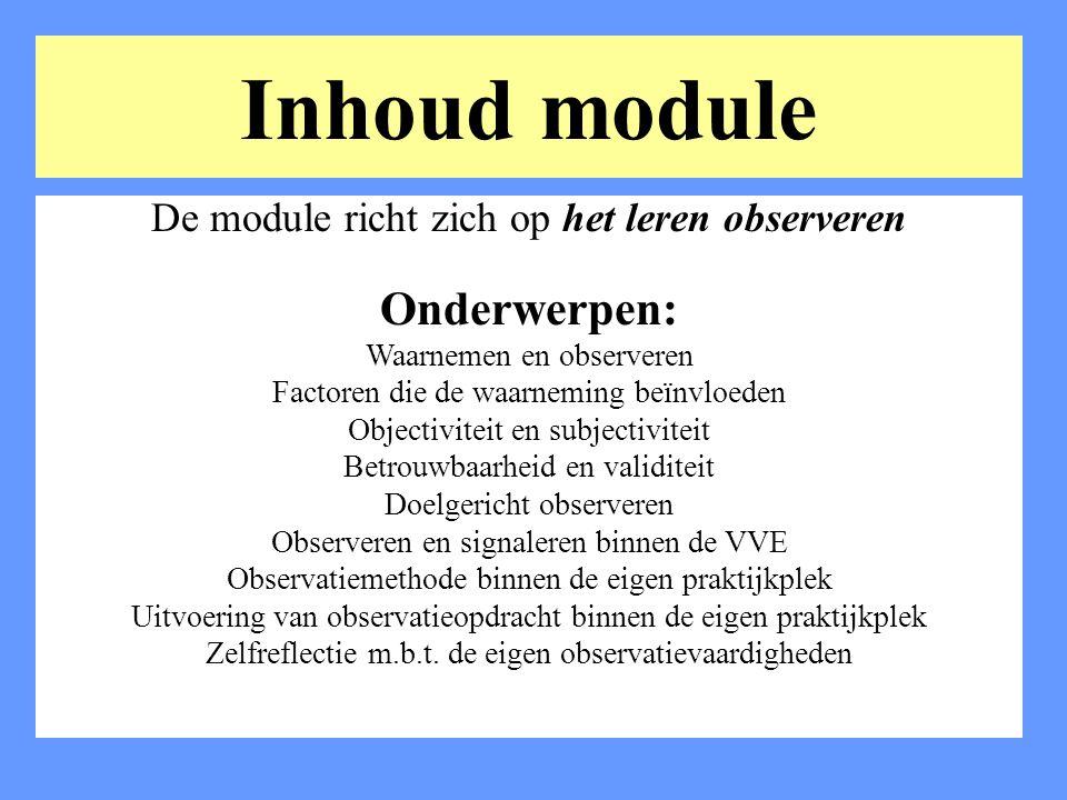 Inhoud module De module richt zich op het leren observeren Onderwerpen: Waarnemen en observeren Factoren die de waarneming beïnvloeden Objectiviteit e