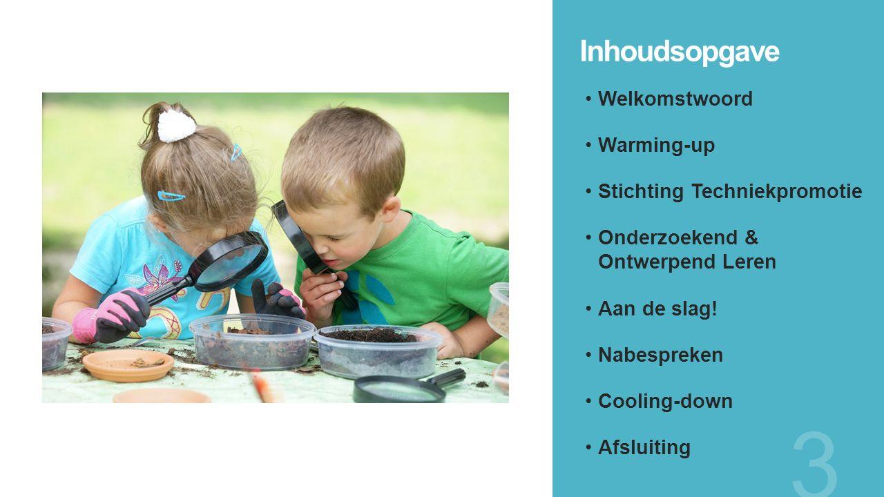 Inhoudsopgave Welkomstwoord Warming-up Stichting Techniekpromotie Onderzoekend & Ontwerpend Leren Aan de slag! Nabespreken Cooling-down Afsluiting 3