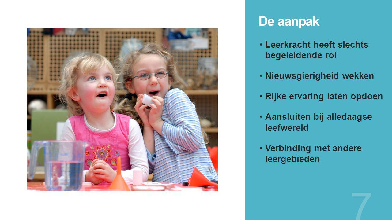 De aanpak 7 Leerkracht heeft slechts begeleidende rol Nieuwsgierigheid wekken Rijke ervaring laten opdoen Aansluiten bij alledaagse leefwereld Verbinding met andere leergebieden
