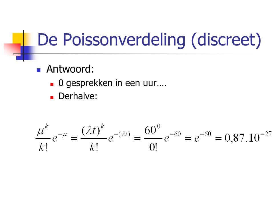 De Poissonverdeling (discreet) Antwoord: 0 gesprekken in een uur…. Derhalve: