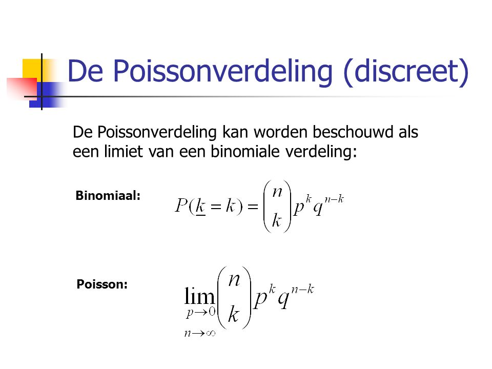 De Poissonverdeling (discreet) De Poissonverdeling kan worden beschouwd als een limiet van een binomiale verdeling: Binomiaal: Poisson: