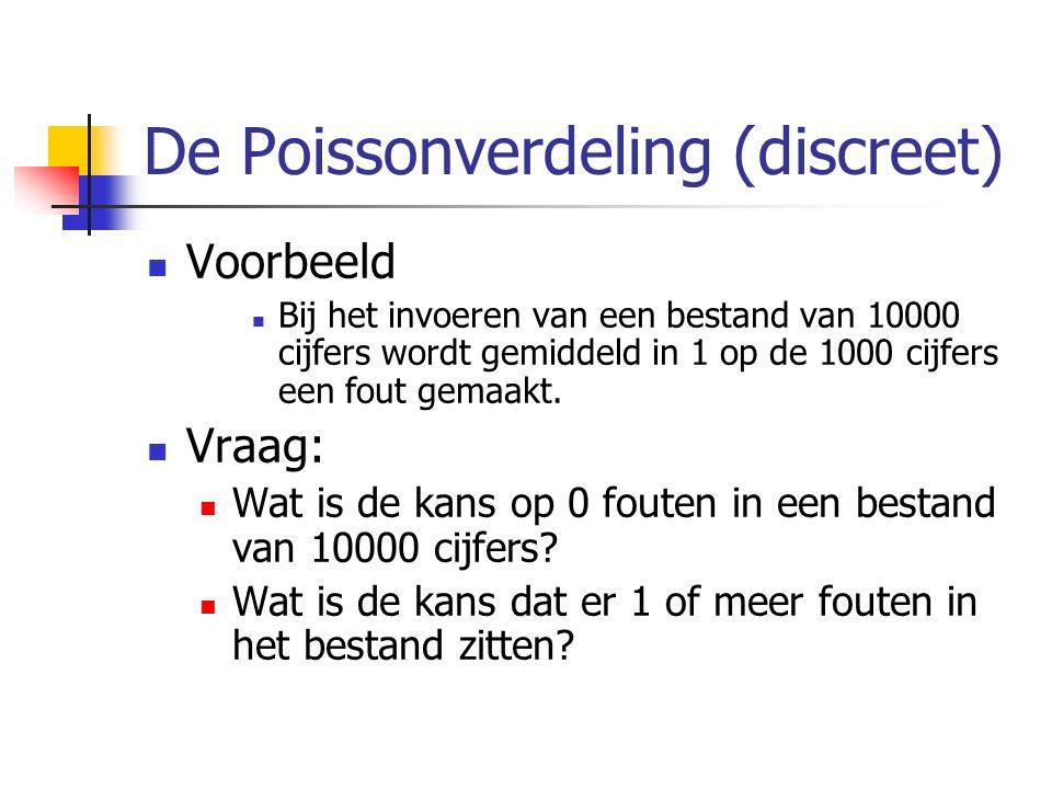 De Poissonverdeling (discreet) Voorbeeld Bij het invoeren van een bestand van 10000 cijfers wordt gemiddeld in 1 op de 1000 cijfers een fout gemaakt.