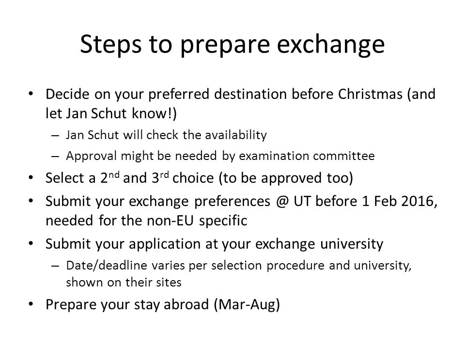 Steps to prepare exchange Decide on your preferred destination before Christmas (and let Jan Schut know!) – Jan Schut will check the availability – Approval might be needed by examination committee Select a 2 nd and 3 rd choice (to be approved too) Submit your exchange preferences @ UT before 1 Feb 2016, needed for the non-EU specific Submit your application at your exchange university – Date/deadline varies per selection procedure and university, shown on their sites Prepare your stay abroad (Mar-Aug)