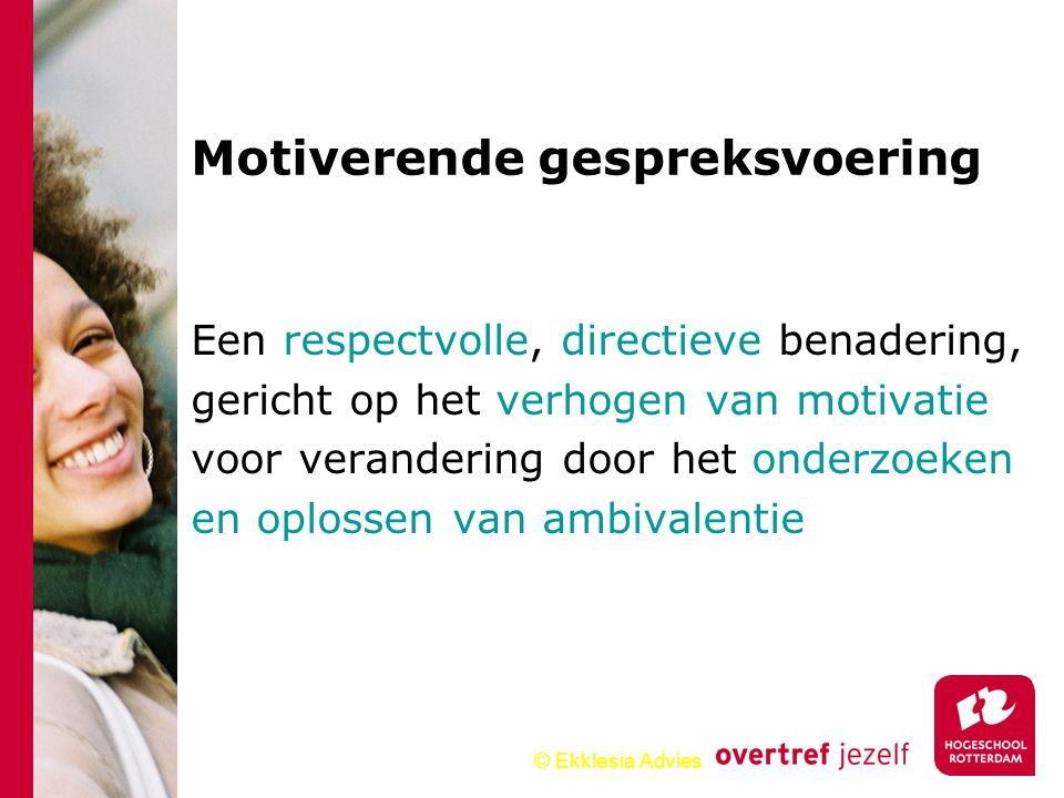 © Ekklesia Advies Een respectvolle, directieve benadering, gericht op het verhogen van motivatie voor verandering door het onderzoeken en oplossen van