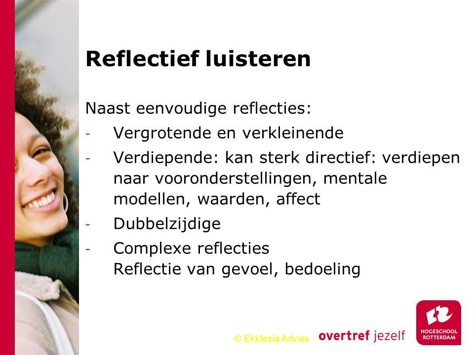 © Ekklesia Advies Reflectief luisteren Naast eenvoudige reflecties: - Vergrotende en verkleinende - Verdiepende: kan sterk directief: verdiepen naar v