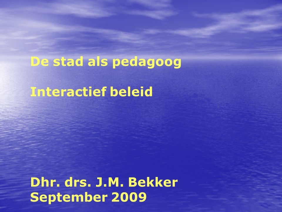 De stad als pedagoog Interactief beleid Dhr. drs. J.M. Bekker September 2009