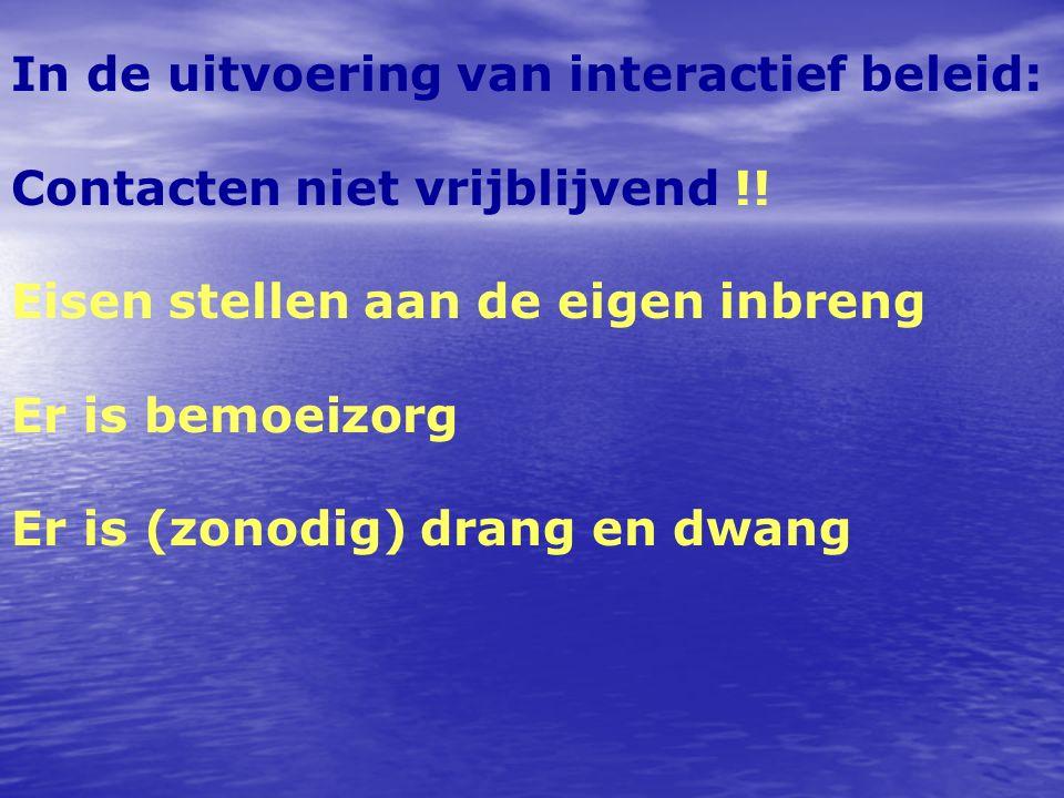 In de uitvoering van interactief beleid: Contacten niet vrijblijvend !! Eisen stellen aan de eigen inbreng Er is bemoeizorg Er is (zonodig) drang en d