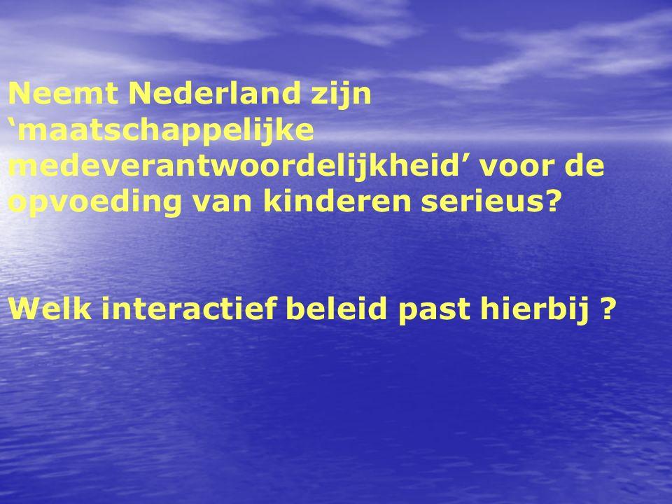 Neemt Nederland zijn 'maatschappelijke medeverantwoordelijkheid' voor de opvoeding van kinderen serieus? Welk interactief beleid past hierbij ?
