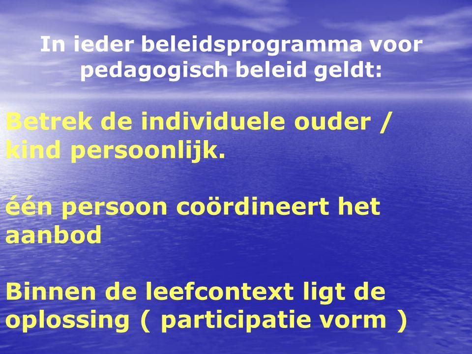 In ieder beleidsprogramma voor pedagogisch beleid geldt: Betrek de individuele ouder / kind persoonlijk. één persoon coördineert het aanbod Binnen de