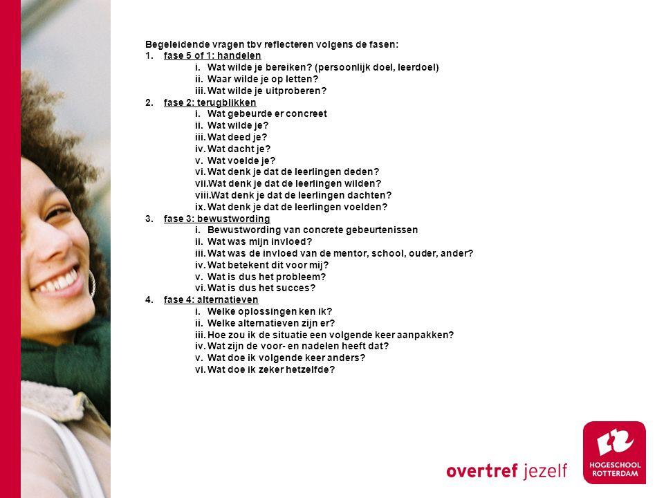 Begeleidende vragen tbv reflecteren volgens de fasen: 1.fase 5 of 1: handelen i.Wat wilde je bereiken? (persoonlijk doel, leerdoel) ii.Waar wilde je o