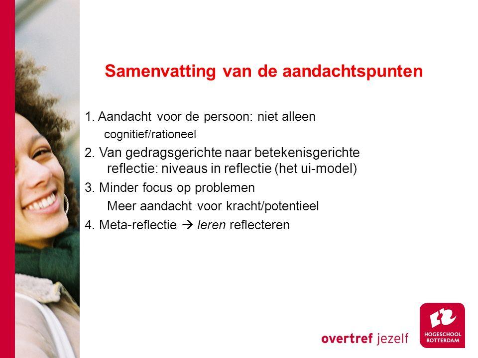 Samenvatting van de aandachtspunten 1. Aandacht voor de persoon: niet alleen cognitief/rationeel 2. Van gedragsgerichte naar betekenisgerichte reflect