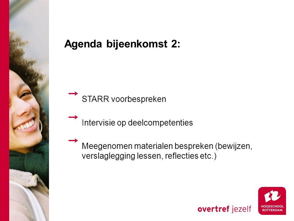 Agenda bijeenkomst 2: STARR voorbespreken Intervisie op deelcompetenties Meegenomen materialen bespreken (bewijzen, verslaglegging lessen, reflecties