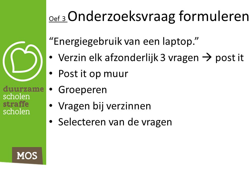 Oef 3 Onderzoeksvraag formuleren Energiegebruik van een laptop. Verzin elk afzonderlijk 3 vragen  post it Post it op muur Groeperen Vragen bij verzinnen Selecteren van de vragen