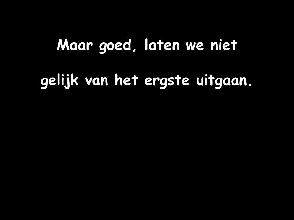 Maar goed, laten we niet gelijk van het ergste uitgaan.
