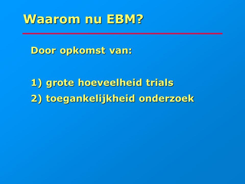 Waarom nu EBM? Door opkomst van: Door opkomst van: 1) grote hoeveelheid trials 1) grote hoeveelheid trials 2) toegankelijkheid onderzoek 2) toegankeli