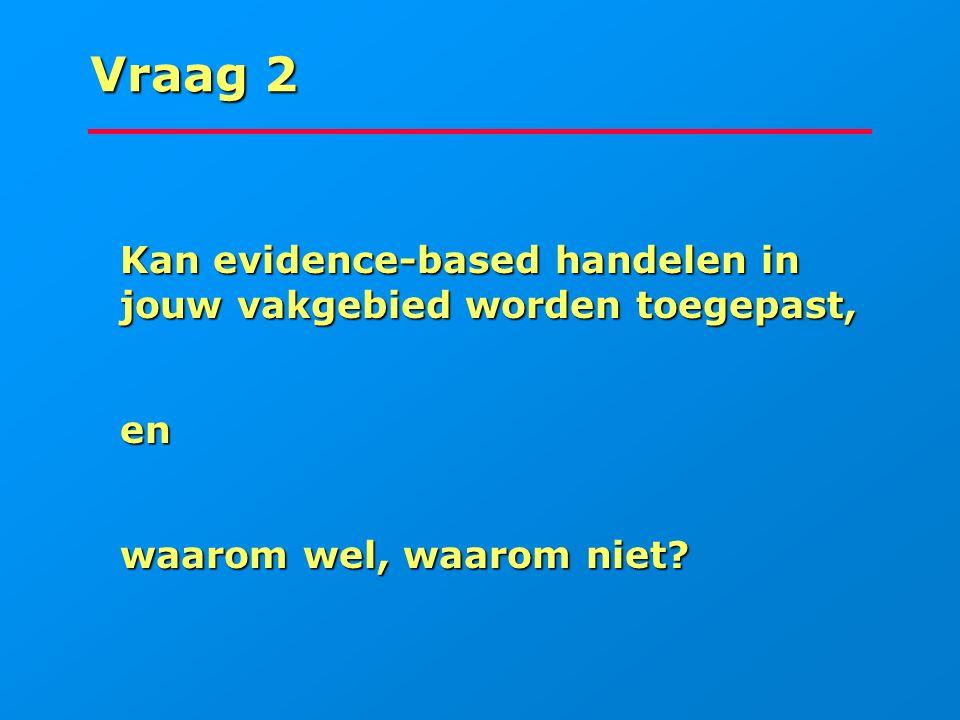 Vraag 2 Kan evidence-based handelen in jouw vakgebied worden toegepast, Kan evidence-based handelen in jouw vakgebied worden toegepast, en en waarom w