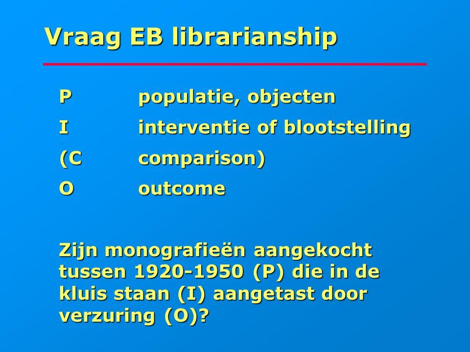 Vraag EB librarianship Ppopulatie, objecten Ppopulatie, objecten Iinterventie of blootstelling Iinterventie of blootstelling (Ccomparison) (Ccompariso