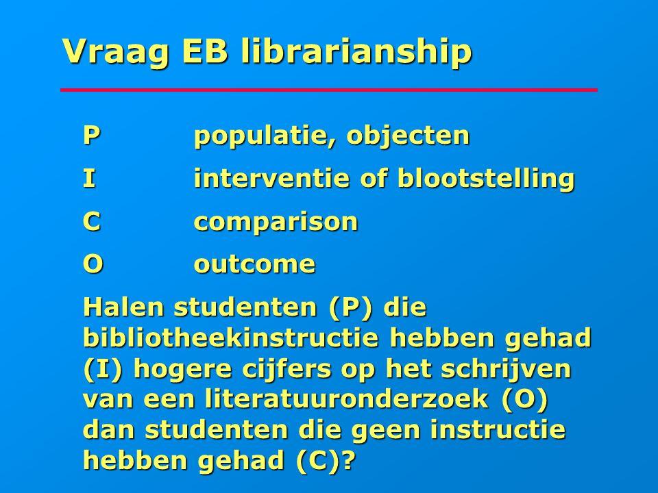 Vraag EB librarianship Ppopulatie, objecten Ppopulatie, objecten Iinterventie of blootstelling Iinterventie of blootstelling Ccomparison Ccomparison O
