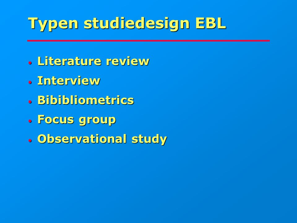Typen studiedesign EBL Literature review Literature review Interview Interview Bibibliometrics Bibibliometrics Focus group Focus group Observational study Observational study