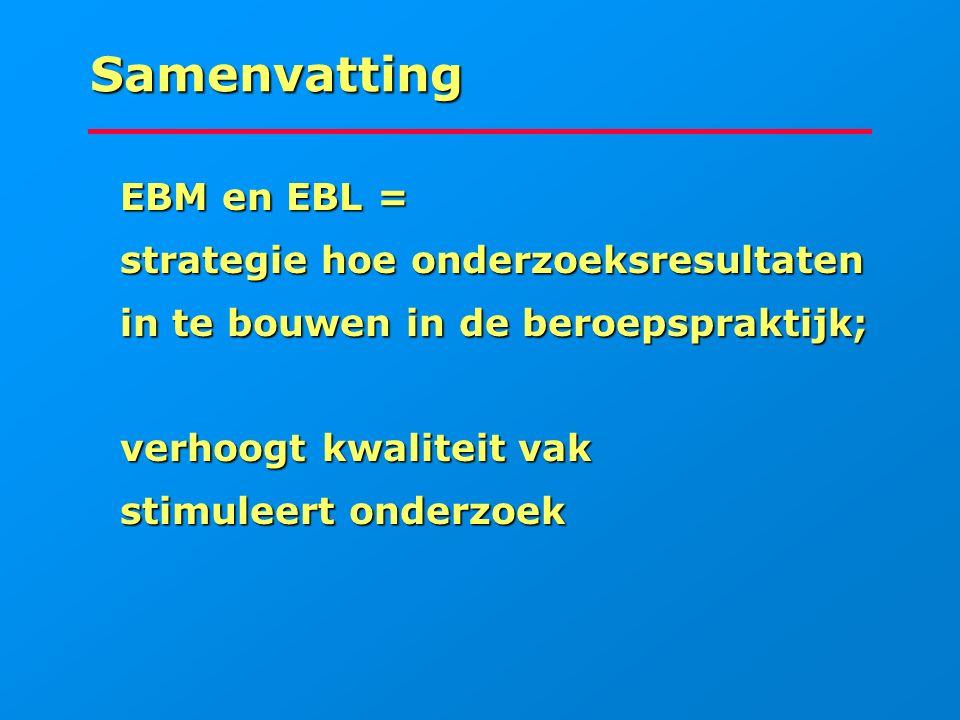 Samenvatting EBM en EBL = EBM en EBL = strategie hoe onderzoeksresultaten strategie hoe onderzoeksresultaten in te bouwen in de beroepspraktijk; in te