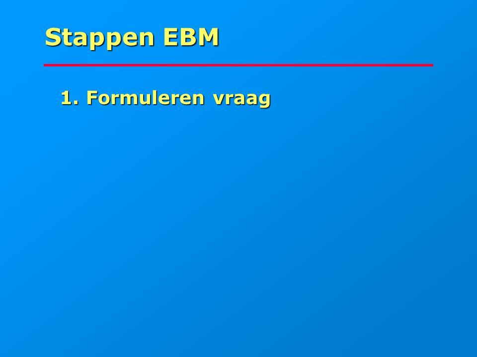 Stappen EBM 1. Formuleren vraag 1. Formuleren vraag