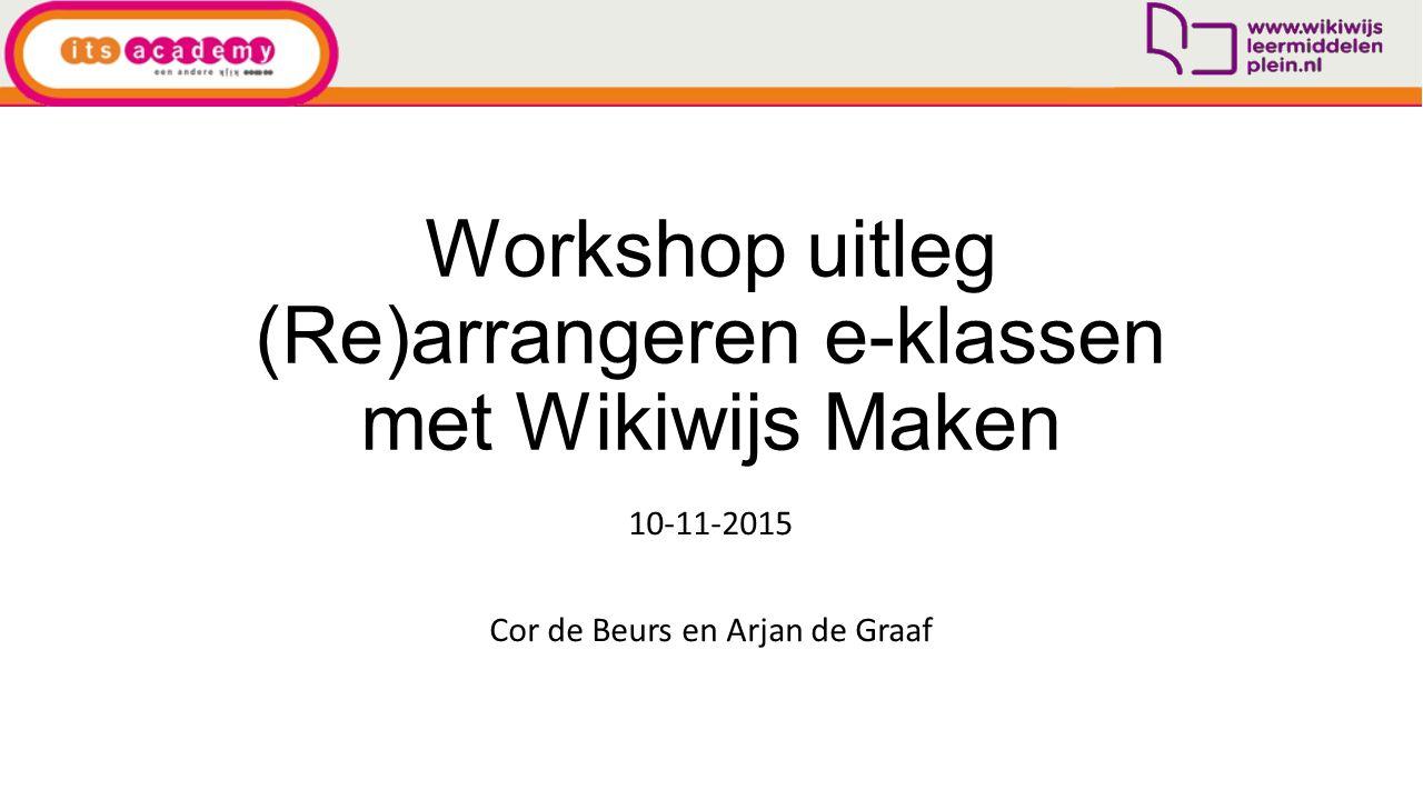 Workshop uitleg (Re)arrangeren e-klassen met Wikiwijs Maken 10-11-2015 Cor de Beurs en Arjan de Graaf