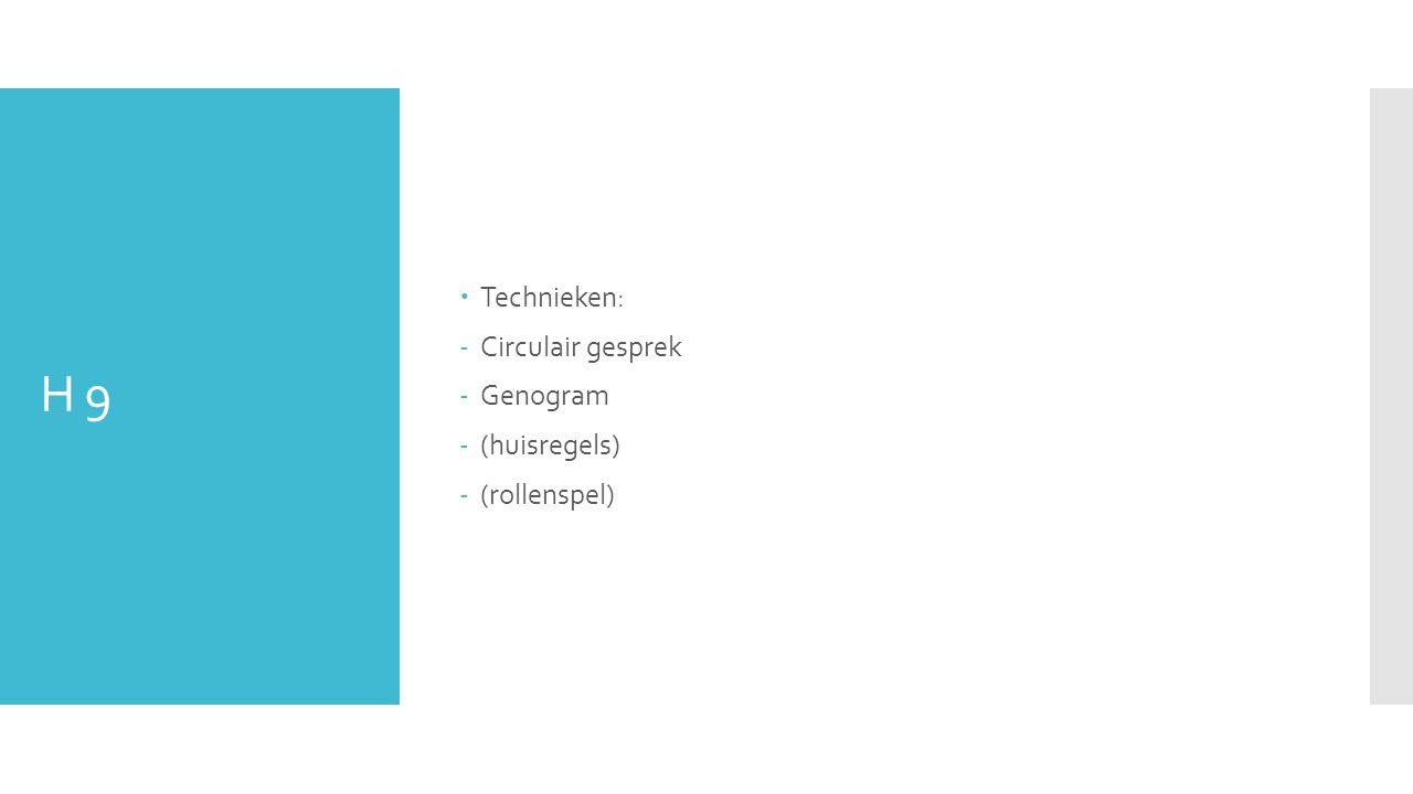 H 9  Technieken: -Circulair gesprek -Genogram -(huisregels) -(rollenspel)