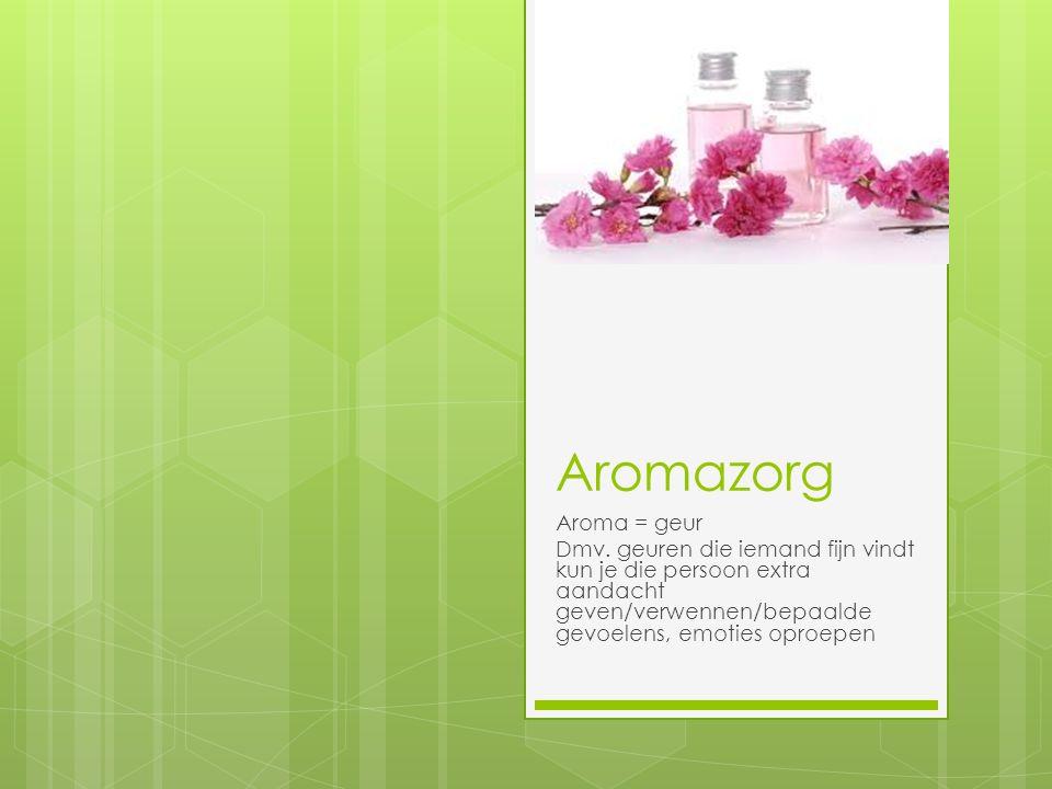 Aromazorg Aroma = geur Dmv. geuren die iemand fijn vindt kun je die persoon extra aandacht geven/verwennen/bepaalde gevoelens, emoties oproepen