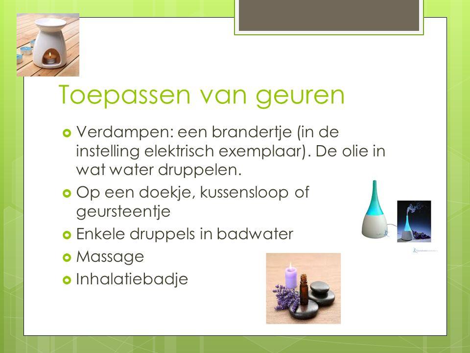 Toepassen van geuren  Verdampen: een brandertje (in de instelling elektrisch exemplaar). De olie in wat water druppelen.  Op een doekje, kussensloop
