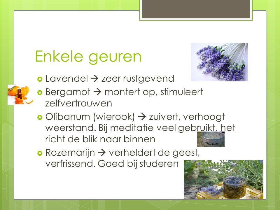 Enkele geuren  Lavendel  zeer rustgevend  Bergamot  montert op, stimuleert zelfvertrouwen  Olibanum (wierook)  zuivert, verhoogt weerstand. Bij