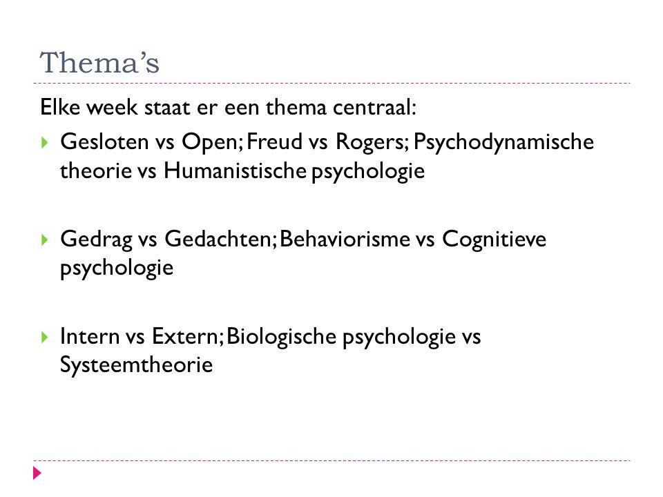 Thema's Elke week staat er een thema centraal:  Gesloten vs Open; Freud vs Rogers; Psychodynamische theorie vs Humanistische psychologie  Gedrag vs