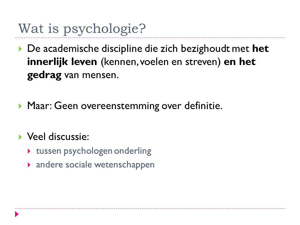 Wat is psychologie?  De academische discipline die zich bezighoudt met het innerlijk leven (kennen, voelen en streven) en het gedrag van mensen.  Ma