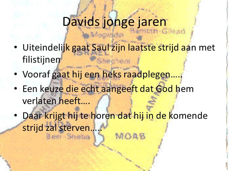 Davids jonge jaren Uiteindelijk gaat Saul zijn laatste strijd aan met filistijnen Vooraf gaat hij een heks raadplegen….. Een keuze die echt aangeeft d