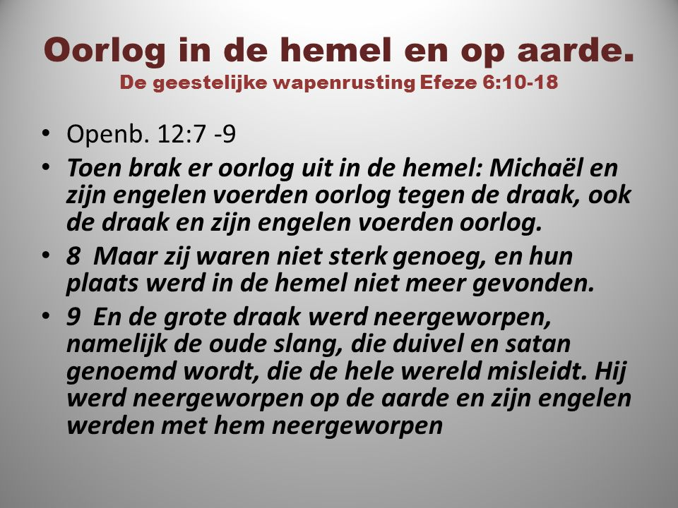 Oorlog in de hemel en op aarde. De geestelijke wapenrusting Efeze 6:10-18 Openb. 12:7 -9 Toen brak er oorlog uit in de hemel: Michaël en zijn engelen