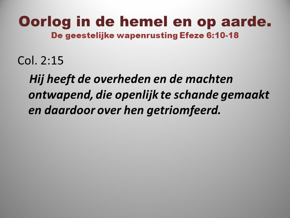 Oorlog in de hemel en op aarde. De geestelijke wapenrusting Efeze 6:10-18 Col. 2:15 Hij heeft de overheden en de machten ontwapend, die openlijk te sc
