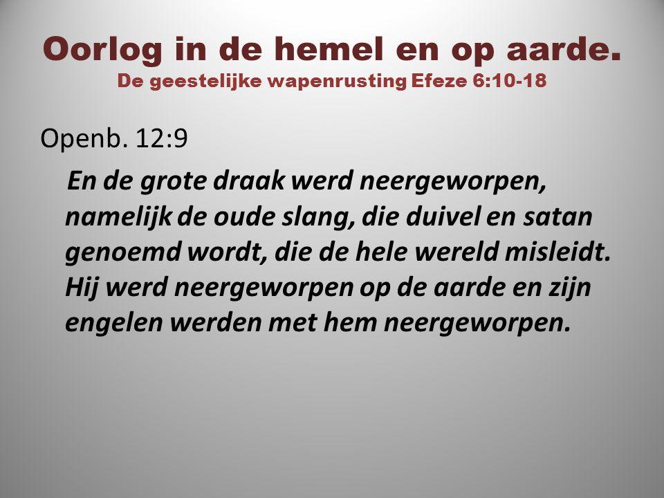 Oorlog in de hemel en op aarde. De geestelijke wapenrusting Efeze 6:10-18 Openb. 12:9 En de grote draak werd neergeworpen, namelijk de oude slang, die