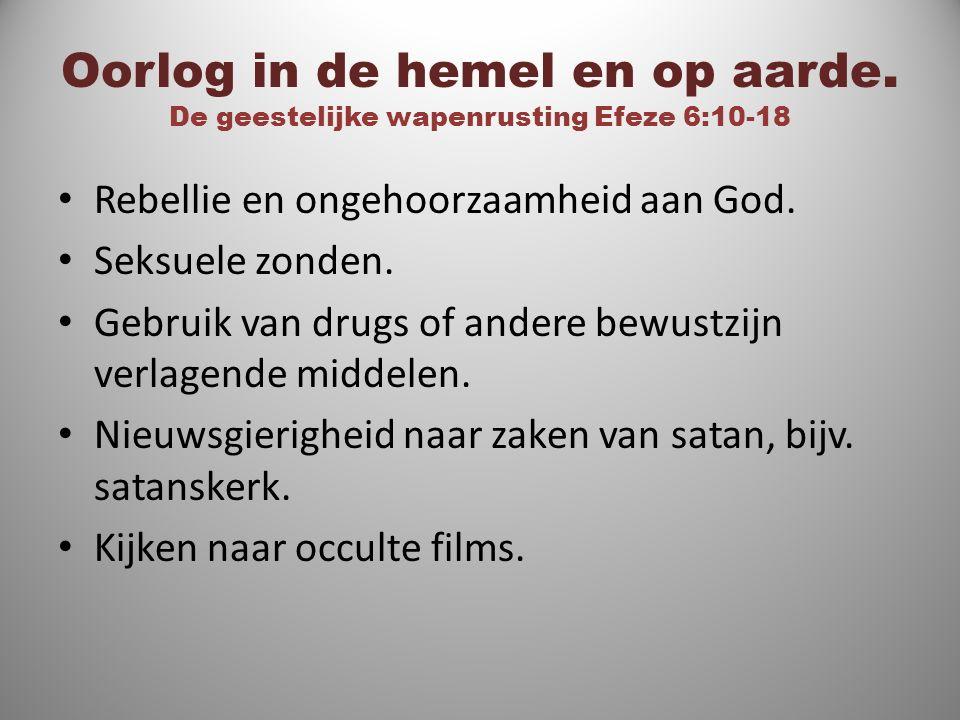 Oorlog in de hemel en op aarde. De geestelijke wapenrusting Efeze 6:10-18 Rebellie en ongehoorzaamheid aan God. Seksuele zonden. Gebruik van drugs of