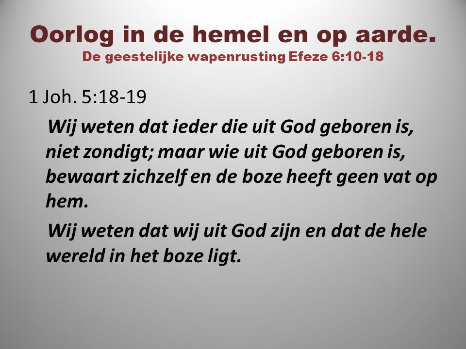 Oorlog in de hemel en op aarde. De geestelijke wapenrusting Efeze 6:10-18 1 Joh. 5:18-19 Wij weten dat ieder die uit God geboren is, niet zondigt; maa