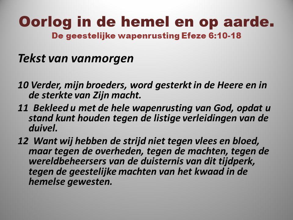 Oorlog in de hemel en op aarde. De geestelijke wapenrusting Efeze 6:10-18 Tekst van vanmorgen 10 Verder, mijn broeders, word gesterkt in de Heere en i