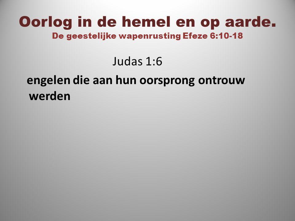 Oorlog in de hemel en op aarde. De geestelijke wapenrusting Efeze 6:10-18 Judas 1:6 engelen die aan hun oorsprong ontrouw werden