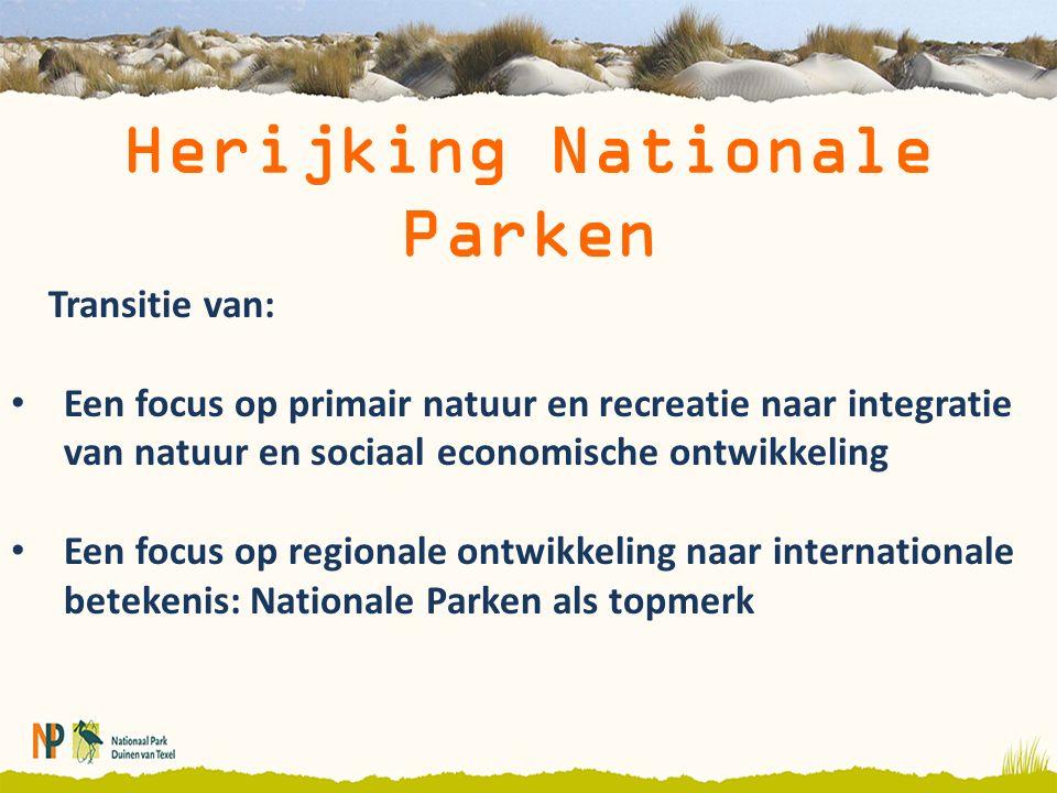 Herijking Nationale Parken Transitie van: Een focus op primair natuur en recreatie naar integratie van natuur en sociaal economische ontwikkeling Een focus op regionale ontwikkeling naar internationale betekenis: Nationale Parken als topmerk