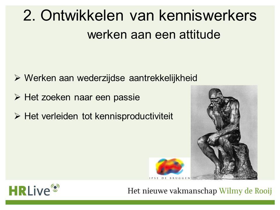 2. Ontwikkelen van kenniswerkers werken aan een attitude  Werken aan wederzijdse aantrekkelijkheid  Het zoeken naar een passie  Het verleiden tot k