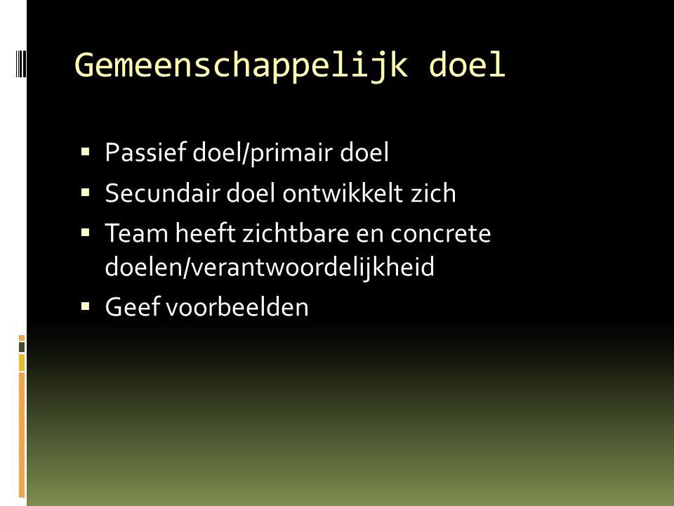 Gemeenschappelijk doel  Passief doel/primair doel  Secundair doel ontwikkelt zich  Team heeft zichtbare en concrete doelen/verantwoordelijkheid  Geef voorbeelden