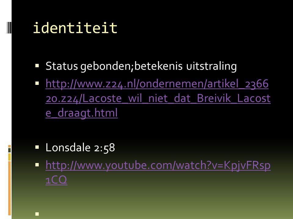identiteit  Status gebonden;betekenis uitstraling  http://www.z24.nl/ondernemen/artikel_2366 20.z24/Lacoste_wil_niet_dat_Breivik_Lacost e_draagt.html http://www.z24.nl/ondernemen/artikel_2366 20.z24/Lacoste_wil_niet_dat_Breivik_Lacost e_draagt.html  Lonsdale 2:58  http://www.youtube.com/watch v=KpjvFRsp 1CQ http://www.youtube.com/watch v=KpjvFRsp 1CQ 