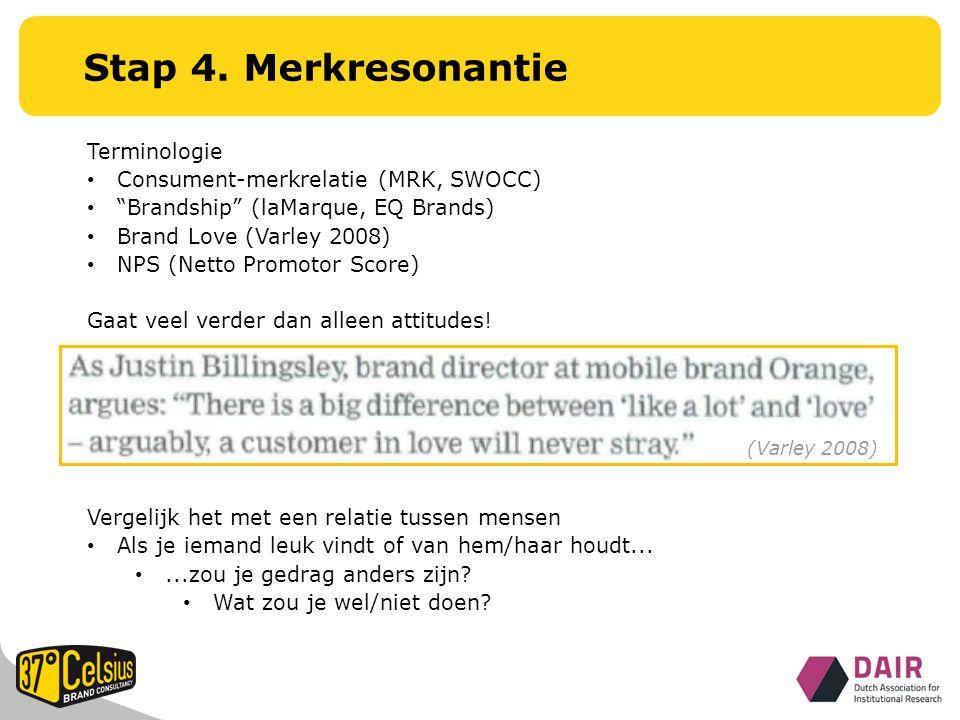 Terminologie Consument-merkrelatie (MRK, SWOCC) Brandship (laMarque, EQ Brands) Brand Love (Varley 2008) NPS (Netto Promotor Score) Gaat veel verder dan alleen attitudes.