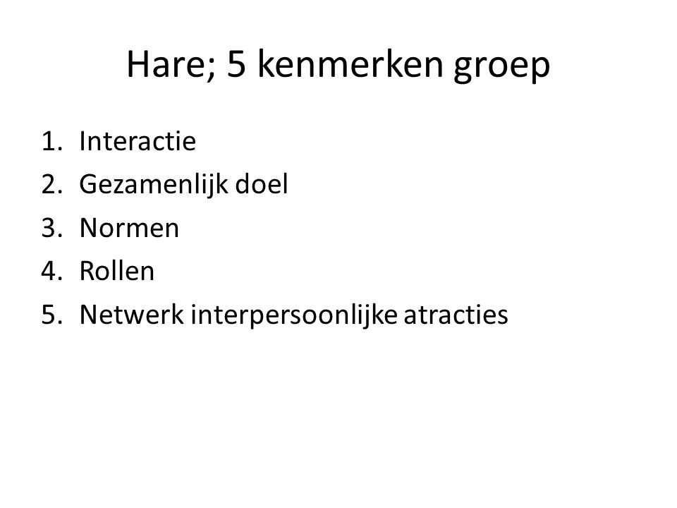 Hare; 5 kenmerken groep 1.Interactie 2.Gezamenlijk doel 3.Normen 4.Rollen 5.Netwerk interpersoonlijke atracties