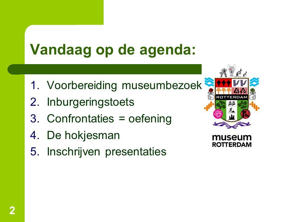 Vandaag op de agenda: 1.Voorbereiding museumbezoek 2.Inburgeringstoets 3.Confrontaties = oefening 4.De hokjesman 5.Inschrijven presentaties 2