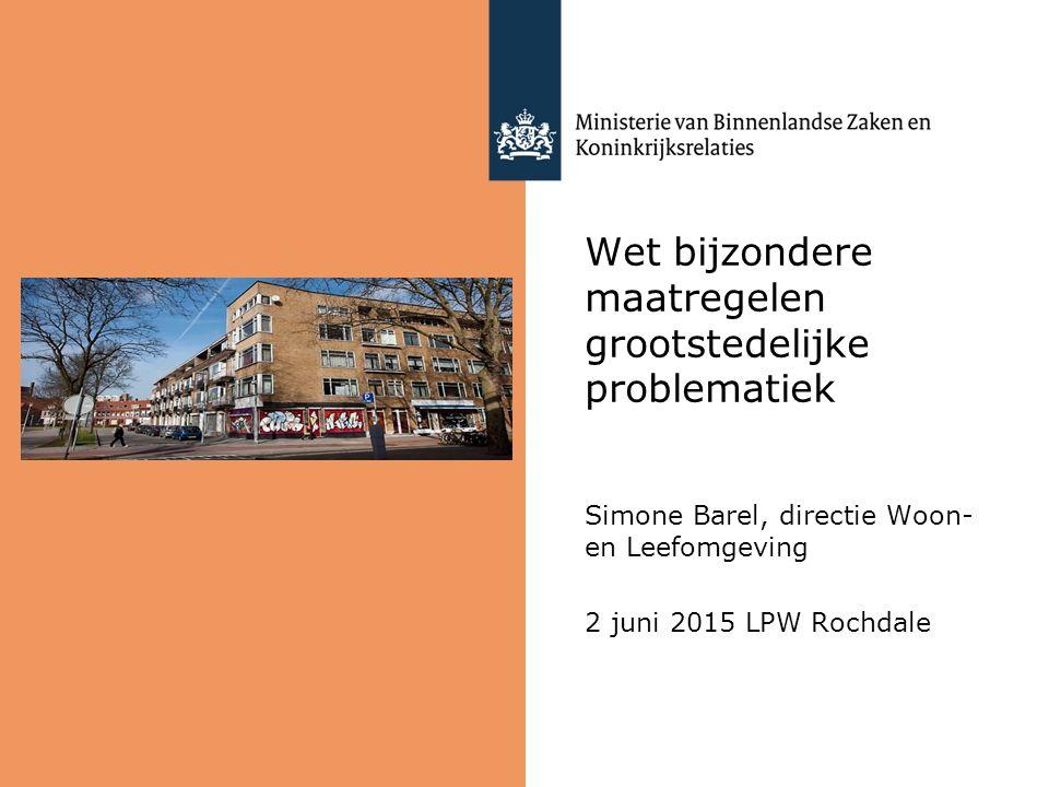 Wet bijzondere maatregelen grootstedelijke problematiek Simone Barel, directie Woon- en Leefomgeving 2 juni 2015 LPW Rochdale