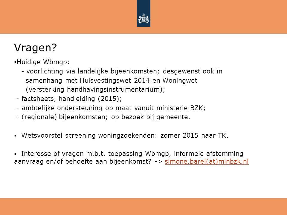 Vragen?  Huidige Wbmgp: - voorlichting via landelijke bijeenkomsten; desgewenst ook in samenhang met Huisvestingswet 2014 en Woningwet (versterking h