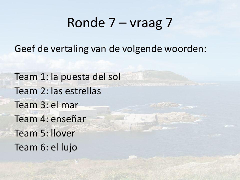 Ronde 7 – vraag 7 Geef de vertaling van de volgende woorden: Team 1: la puesta del sol Team 2: las estrellas Team 3: el mar Team 4: enseñar Team 5: llover Team 6: el lujo